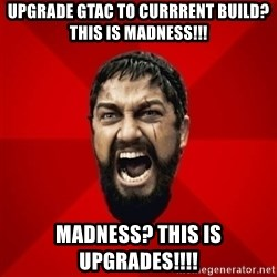 THIS IS SPARTAAA!!11!1 - Upgrade GTAC to currrent build? This is madness!!! Madness? THIS IS UPGRADES!!!!