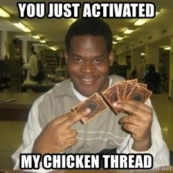 You just activated my trap card - YOU JUST ACTIVATED MY CHICKEN THREAD