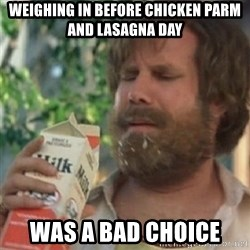 Milk was a bad choice - Weighing in before Chicken parm and lasagna day was a bad choice