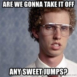 Napoleon Dynamite - Are we gonna take it off Any sweet Jumps?