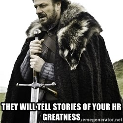 Ned Stark -  They will tell stories of your hr greatness
