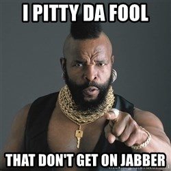 Mr T Fool - I pitty da fool that don't get on jabber