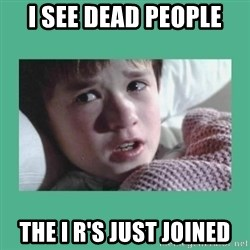 sixth sense - I see dead people The I R's just joined