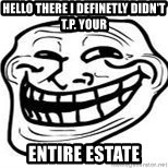 Troll Faceee - hello there i definetly didn't t.p. your entire estate