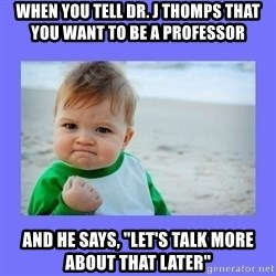 """Baby fist - When you tell dr. j thomps that you want to be a professor and he says, """"let's talk more about that later"""""""