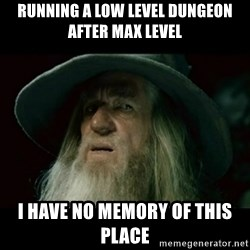 no memory gandalf - running a low level dungeon after max level i have no memory of this place