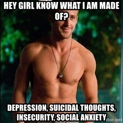 ryan gosling overr - Hey Girl know what I am made of? DEPRESSION, SUICIDAL THOUGHTS, INSECURITY, SOCIAL ANXIETY