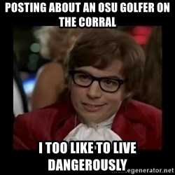 Dangerously Austin Powers - Posting about an OSU golfer on the corral I too like to live dangerously