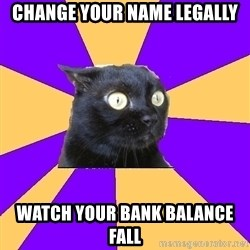 Anxiety Cat - CHANGE YOUR NAME LEGALLY WATCH YOUR BANK BALANCE FALL