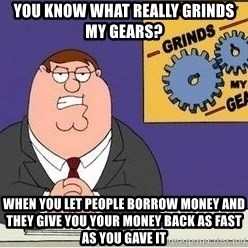Grinds My Gears Peter Griffin - You know what Really grinds my gears? When you let people borrow money and they give you your money back as fast as you gave it