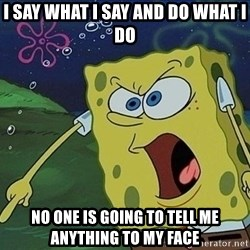 Screaming Spongebob - I say what i say and do what i do no one is going to tell me anything to my face