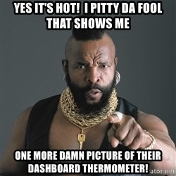 Mr T Fool - Yes It's hot!  I pitty Da Fool That Shows Me one more damn picture of their dashboard thermometer!