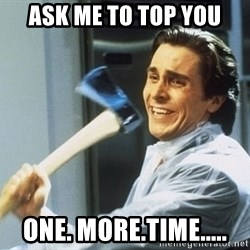 Patrick Bateman With Axe - Ask me to top you one. more.time.....