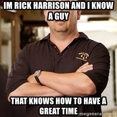 Rick Harrison - im rick harrison and i know a guy that knows how to have a great time