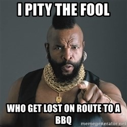 Mr T Fool - I pity the fool Who get lost on route to a bbq