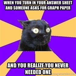 Anxiety Cat - When you Turn in your answer sheet and sOmeone asks for graph paper And you realize you never needed one