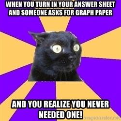 Anxiety Cat - When you turn in your answer sheet and someone asks for graph paper And you realize you never needed one!