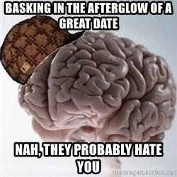 Scumbag Brain - Basking in the afterglow of a great date Nah, they probably hate you