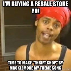 "Hide Yo Kids - I'm buying a resAle store yo! Time to make ""thrift shop"" by MACKLEMORE my theme sonG"
