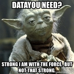 Yodanigger - Datayou need? Strong i am wITh the force.  But Not that strong.
