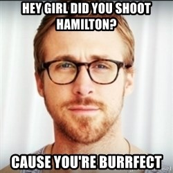 Ryan Gosling Hey Girl 3 - Hey Girl did you shoot hamilton? Cause you're Burrfect