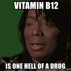 Rick James -  Vitamin B12 Is one hell of a drug