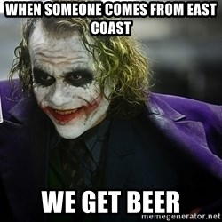 joker - when someone comes from east coast we get beer
