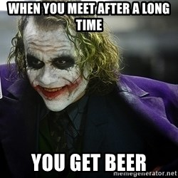 joker - WHEN YOU MEET AFTER A LONG TIME you get Beer