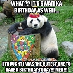 Happy Birthday Panda - What?? It's swati ka BIRTHDAY as well...   I Thought I was the cutest one to have a BIRTHDAY today!!! Meh!!!