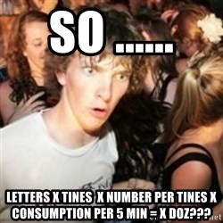 sudden realization guy - so ...... letters x tines  x number per tines x consumption per 5 min = x doz???