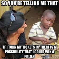 you mean to tell me black kid - so you're telling me that if i turn my tickets in, there is a POSSIBILITY that i could win a prize?