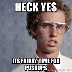 Napoleon Dynamite - Heck yes  Its friday. Time for pushups
