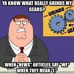 """Grinds My Gears Peter Griffin - Ya know what really grinds my gears? when """"news"""" articles say """"we"""" when they mean """"I."""""""