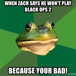 Foul Bachelor Frog - when zach says he won't play black ops 2 because your bad!