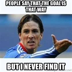 Fernando Torres - People say that the goal is that way but i never find it