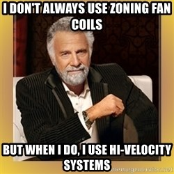 XX beer guy - i don't always use zoning fan coils but when i do, i use hi-velocity systems