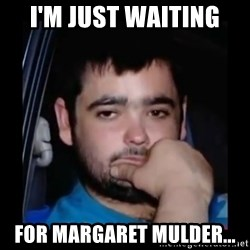 just waiting for a mate - I'm just waiting  For margaret mulder...