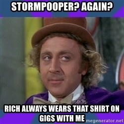 Sarcastic Wonka - stormpooper? again? rich always wears that shirt on gigs with me
