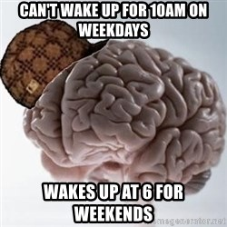 Scumbag Brain - can't wake up for 10Am on weekdays wakes up at 6 for weekends