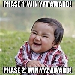 evil plan kid - Phase 1: win yyt award! Phase 2: win YYZ award!