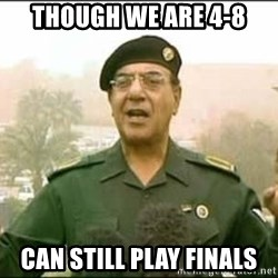 Iraqi Information Minister - though we are 4-8 can still play finals
