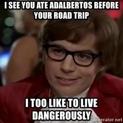 Austin Power - I see YOu ate adalbertos before your road trip I too LIKE to live dangerously