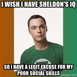 sheldon cooper  - I WISH I HAVE SHELDON'S IQ SO I HAVE A LEGIT EXCUSE FOR MY POOR SOCIAL SKILLS