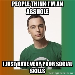 sheldon cooper  - people think i'm an asshole I JUST HAVE VERY POOR SOCIAL SKILLS
