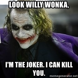 joker - look willy wonka, i'm the joker. i can kill you.