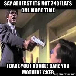 Say what again - Say at least its not znoflats one more time i dare you i double dare you motherf*cker