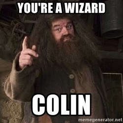 Hagrid - you're a wizard Colin