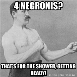 overly manly man - 4 negronis? That's for the shower, getting ready!
