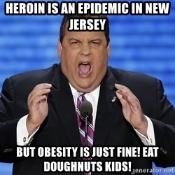 Hungry Chris Christie - Heroin is an epidemic in new jersey But obesity is just fine! EAT doughnuts kids!