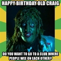 Old Greg - Happy birthday old craig Do you want to go to a club where people wee on each other?